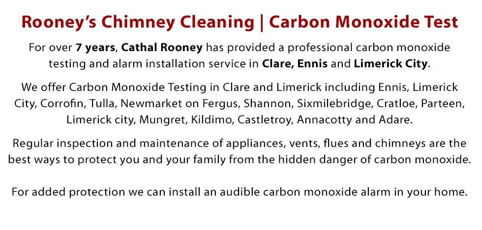For over 7 years, Cathal Rooney has provided a professional carbon monoxide testing and alarm installation service in Clare, Ennis and Limerick City. We offer Carbon Monoxide Testing in Clare and Limerick including Ennis, Limerick City, Corrofin, Tulla, Newmarket on Fergus, Shannon, Sixmilebridge, Cratloe, Parteen, Limerick city, Mungret, Kildimo, Castletroy,  Annacotty and Adare. Regular inspection and maintenance of appliances, vents, flues and chimneys are the best ways to protect you and your family from the hidden danger of carbon monoxide. For added protection we can install an audible carbon monoxide alarm in your home.. Call Today on 087 389 0670