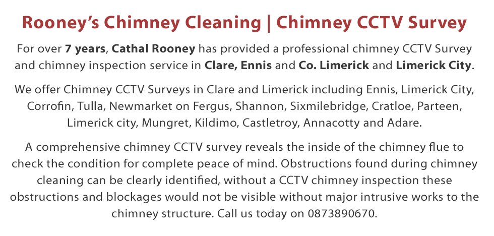 Welcome to Rooney's Chimney Cleaning - For over 7 years, Cathal Rooney has provided a professional chimney CCTV Survey and Chimney Inspection service in counties Clare and Limerick including Ennis and Limerick City. By using the cutting edge Rodtech rotary sweeping system your chimney flue will be cleaned to a far higher standard than anything the old brush system has to offer. I will be happy to offer you advice over the phone and offer free advice and a free quotation on my range of local chimney cleaning services in both the Clare and Limerick areas. Call Today on 087 389 0670