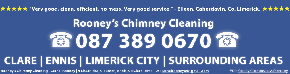 Testimonial and Review of our Chimney Cleaning Service in Clare and Limerick - Rooney's Chimney Cleaning service was very good, clean, efficient, no mess. Very good service. This testimonail is from Eileen in Co. Limerick. Rooney's Chimney Cleaning in Clare and Limerick including including Ennis and Limerick City including Corrofin, Tulla, Newmarket on Fergus, Shannon, Sixmilebridge, Cratloe, Parteen, Limerick city, Mungret, Kildimo, Castletroy, Annacotty and Adare. Rooney's Chimney Cleaning, Cathal Rooney, 4 Lissaniska, Claureen, Ennis, Co. Clare. Call us on 0873890670